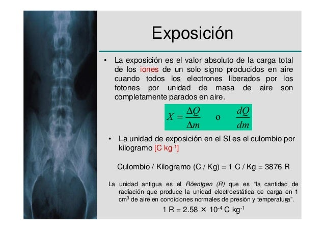 Exposición• La exposición es el valor absoluto de la carga total  de los iones de un solo signo producidos en aire  cuando...