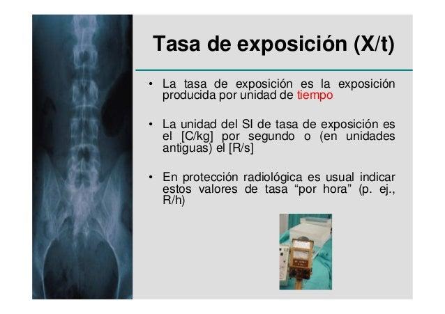 Tasa de exposición (X/t)• La tasa de exposición es la exposición  producida por unidad de tiempo• La unidad del SI de tasa...