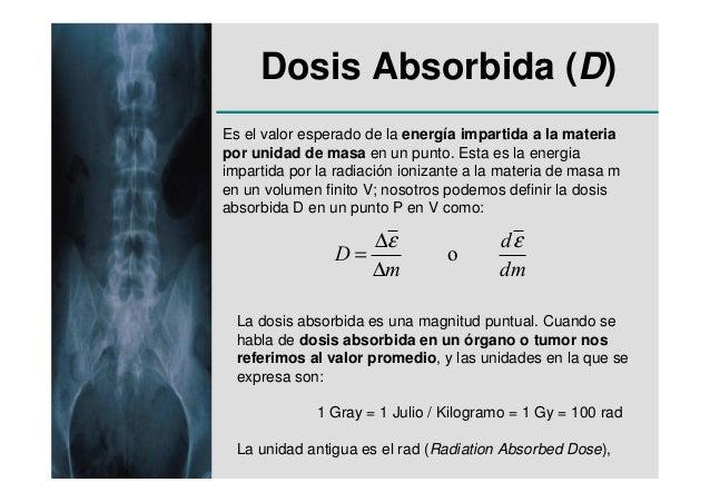 Dosis Absorbida (D)Es el valor esperado de la energía impartida a la materiapor unidad de masa en un punto. Esta es la ene...