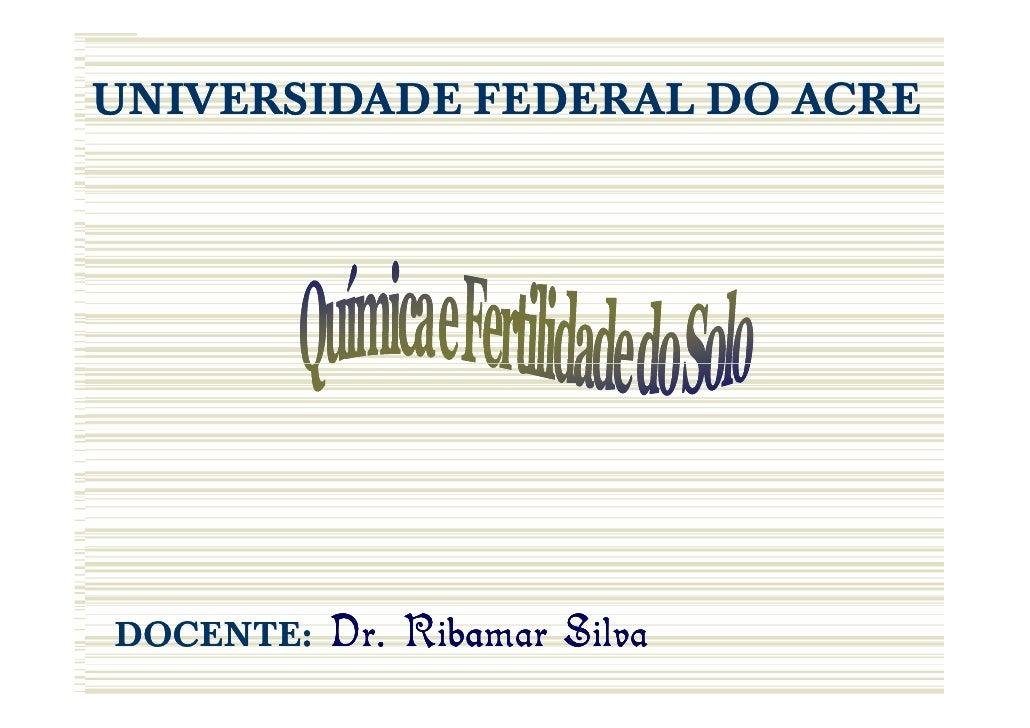 Solos IIUNIVERSIDADE FEDERAL DO ACRE                        SILVA, J.R.T. DOCENTE:   Dr. Ribamar Silva