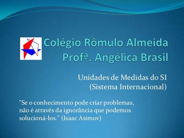 Colégio Rômulo Almeida Profª. Angélica Brasil<br />Unidades de Medidas do SI                         (Sistema Internaciona...