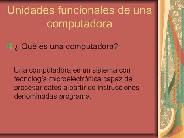 Unidades funcionales de unacomputadora¿ Qué es una computadora?Una computadora es un sistema contecnología microelectrónic...