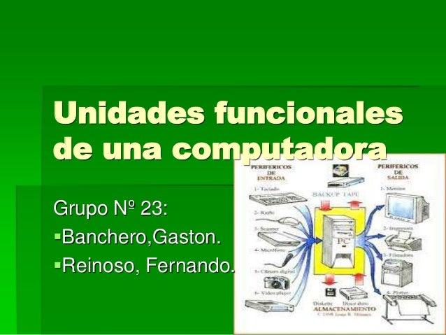 Unidades funcionales de una computadora Grupo Nº 23: Banchero,Gaston. Reinoso, Fernando.