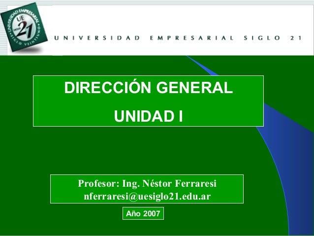 DIRECCIÓN GENERAL UNIDAD I Profesor: Ing. Néstor Ferraresi nferraresi@uesiglo21.edu.ar Año 2007