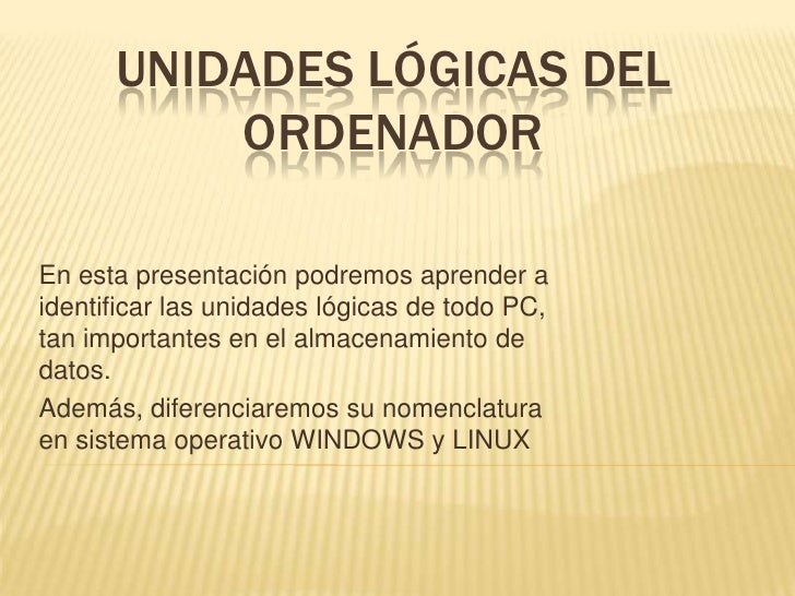 UNIDADES LÓGICAS DEL ORDENADOR<br />En esta presentación podremos aprender a identificar las unidades lógicas de todo PC, ...