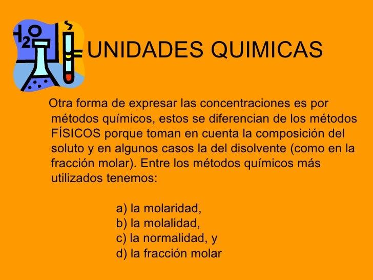 UNIDADES QUIMICASOtra forma de expresar las concentraciones es pormétodos químicos, estos se diferencian de los métodosFÍS...