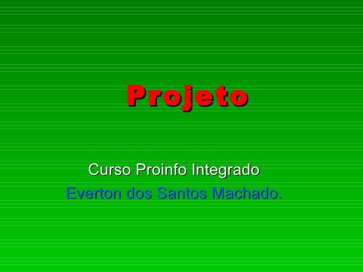 Pr ojeto  Curso Proinfo IntegradoEverton dos Santos Machado.