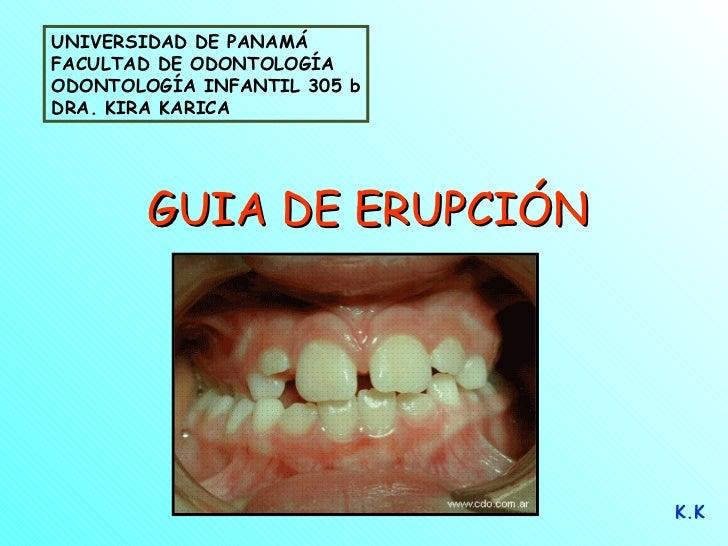 GUIA DE ERUPCIÓN K.K UNIVERSIDAD DE PANAMÁ FACULTAD DE ODONTOLOGÍA ODONTOLOGÍA INFANTIL 305 b DRA. KIRA KARICA