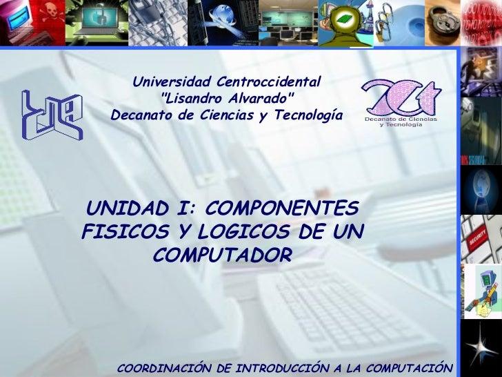 """Universidad Centroccidental """"Lisandro Alvarado"""" Decanato de Ciencias y Tecnología UNIDAD I: COMPONENTES FISICOS ..."""