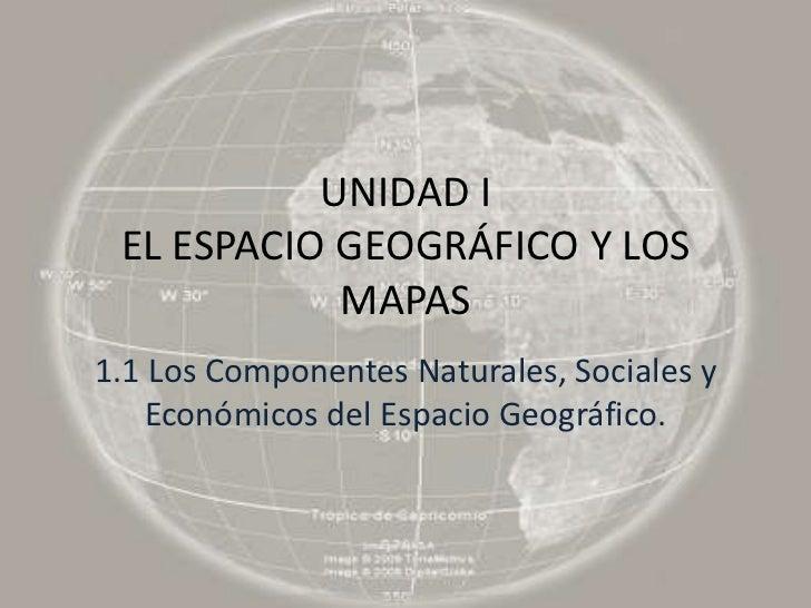 UNIDAD I EL ESPACIO GEOGRÁFICO Y LOS            MAPAS1.1 Los Componentes Naturales, Sociales y    Económicos del Espacio G...