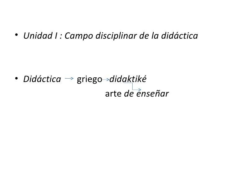 • Unidad I : Campo disciplinar de la didáctica• Didáctica    griego didaktiké                     arte de enseñar