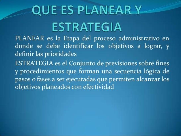 PLANEAR es la Etapa del proceso administrativo en donde se debe identificar los objetivos a lograr, y definir las priorida...