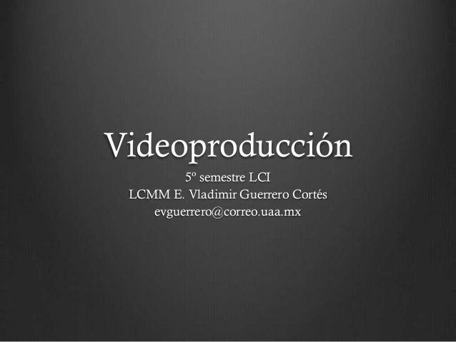 Videoproducción 5º semestre LCI LCMM E. Vladimir Guerrero Cortés evguerrero@correo.uaa.mx