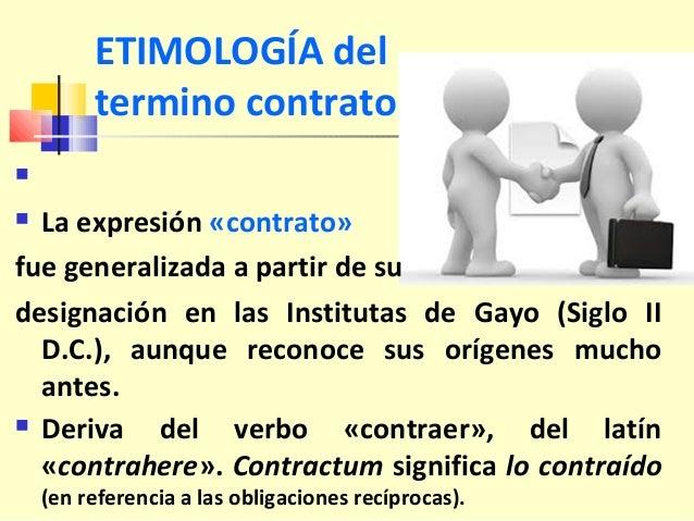 ETIMOLOGÍA del termino contrato   La expresión «contrato» fue generalizada a partir de su designación en las Institutas ...