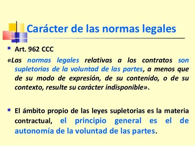 Carácter de las normas legales  Art. 962 CCC «Las normas legales relativas a los contratos son supletorias de la voluntad...