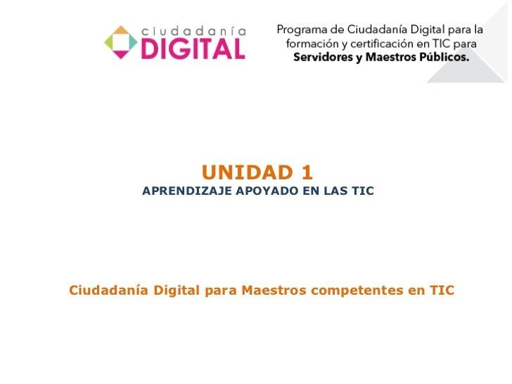 UNIDAD 1         APRENDIZAJE APOYADO EN LAS TICCiudadanía Digital para Maestros competentes en TIC