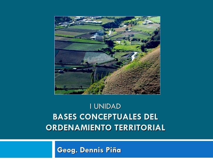 I UNIDAD BASES CONCEPTUALES DELORDENAMIENTO TERRITORIAL  Geog. Dennis Piña