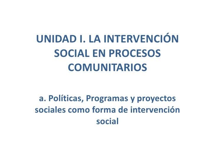 UNIDAD I. LA INTERVENCIÓN SOCIAL EN PROCESOS COMUNITARIOS <br />a. Políticas, Programas y proyectos sociales como forma de...