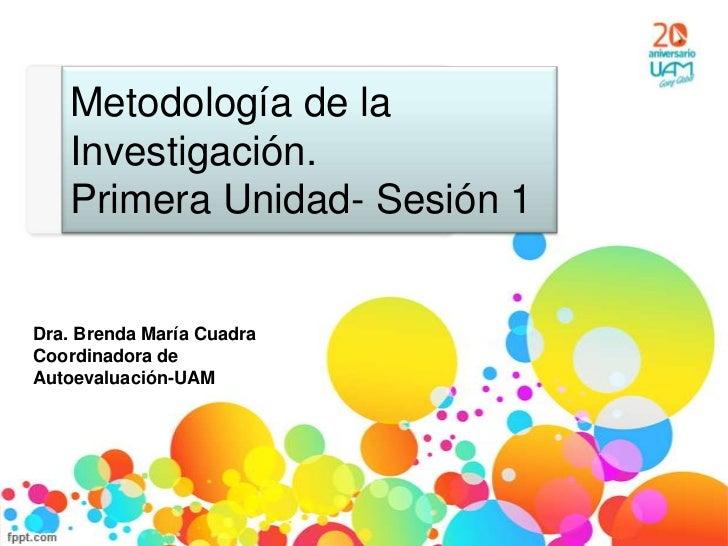 Metodología de la   Investigación.   Primera Unidad- Sesión 1Dra. Brenda María CuadraCoordinadora deAutoevaluación-UAM