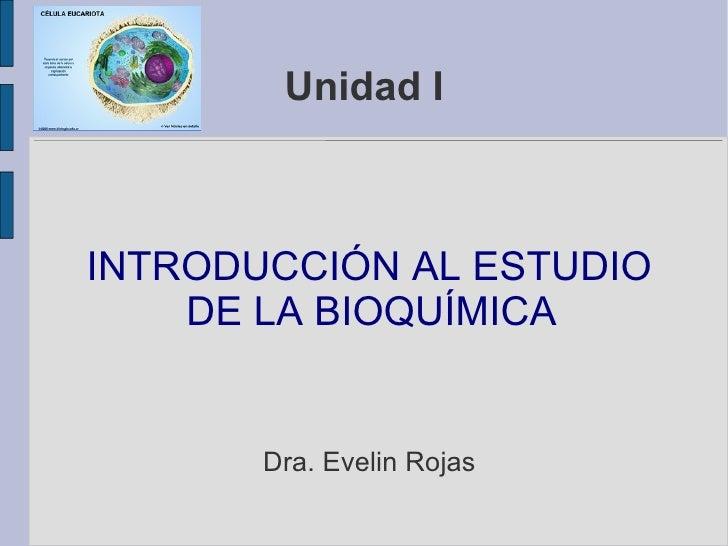 Unidad I INTRODUCCIÓN AL ESTUDIO DE LA BIOQUÍMICA  Dra. Evelin Rojas