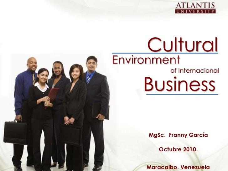Cultural<br />Environment<br />of Internacional<br />Business<br />MgSc.  Franny García<br />Octubre 2010<br />Maracaibo. ...