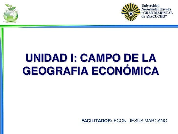 UNIDAD I: CAMPO DE LAGEOGRAFIA ECONÓMICA         FACILITADOR: ECON. JESÚS MARCANO