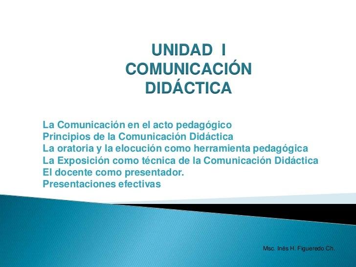 UNIDAD  I<br />COMUNICACIÓN  DIDÁCTICA<br />La Comunicación en el acto pedagógico<br />Principios de la Comunicación Didác...