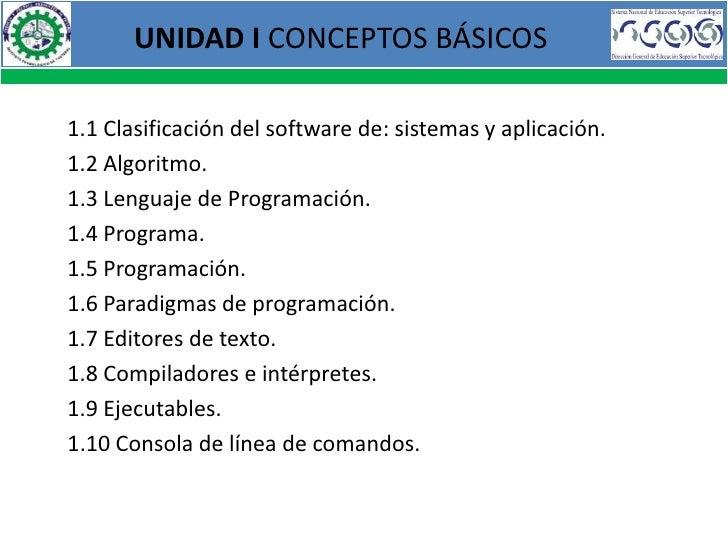 UNIDAD I CONCEPTOS BÁSICOS1.1 Clasificación del software de: sistemas y aplicación.1.2 Algoritmo.1.3 Lenguaje de Programac...