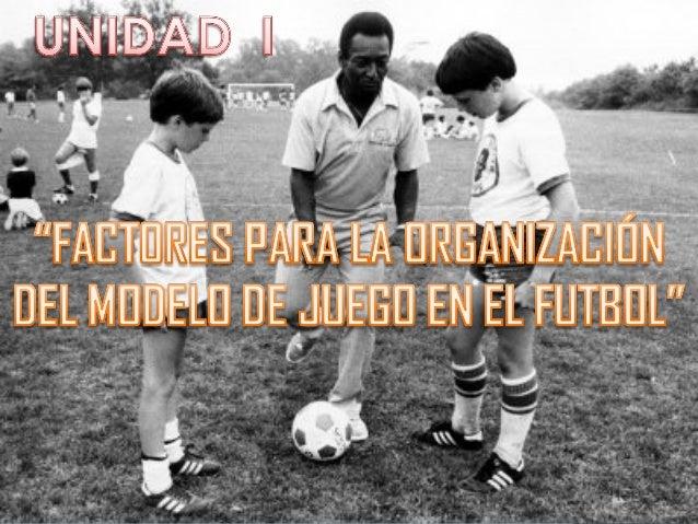 UNIDAD I: FACTORES PARA LA ORGANIZACION DEL MODELO DE JUEGO EN EL FUTBOL Slide 1