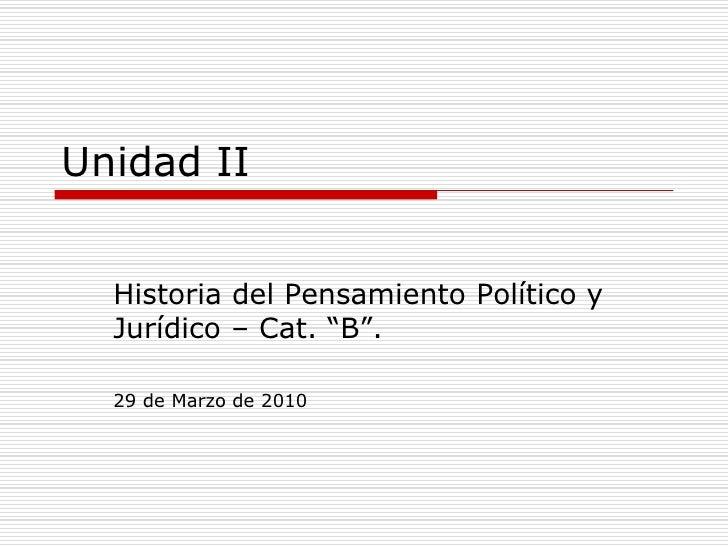 """Unidad II<br />Historia del Pensamiento Político y Jurídico – Cat. """"B"""".<br />29 de Marzo de 2010<br />"""