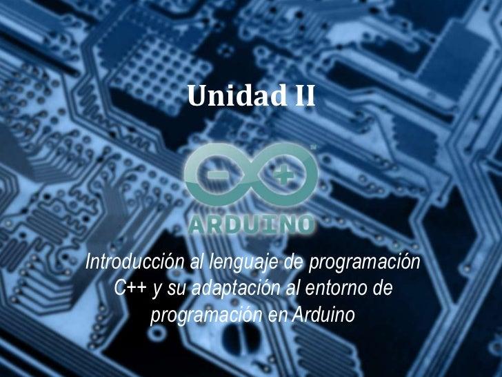 Unidad IIIntroducción al lenguaje de programación    C++ y su adaptación al entorno de        programación en Arduino