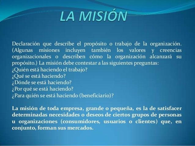 Declaración que describe el propósito o trabajo de la organización. (Algunas misiones incluyen también los valores y creen...