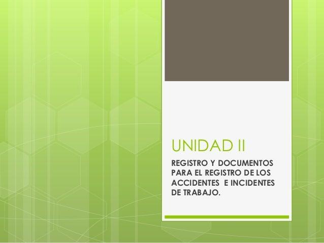 UNIDAD II REGISTRO Y DOCUMENTOS PARA EL REGISTRO DE LOS ACCIDENTES E INCIDENTES DE TRABAJO.