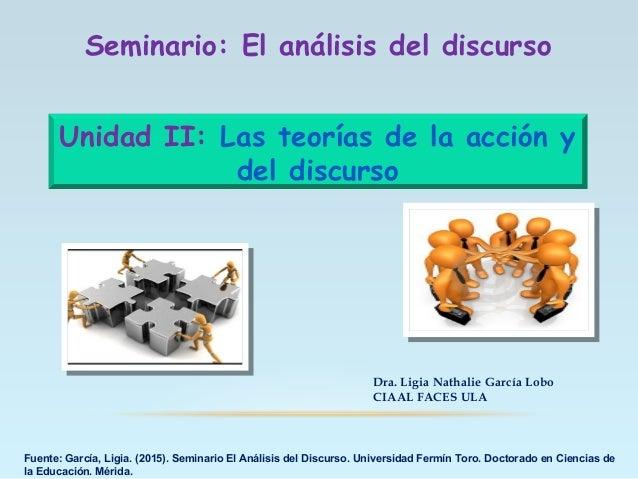 Unidad II: Las teorías de la acción y del discurso Dra. Ligia Nathalie García Lobo CIAAL FACES ULA Fuente: García, Ligia. ...