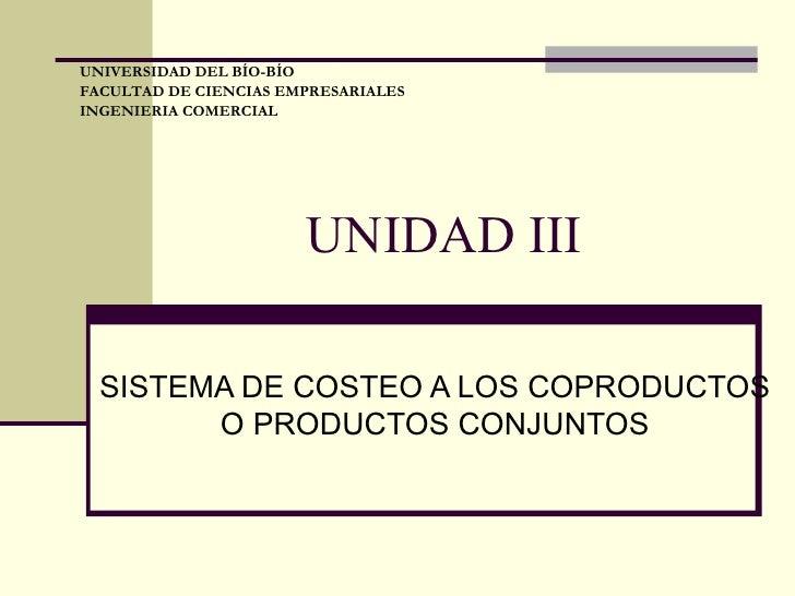 UNIDAD III SISTEMA DE COSTEO A LOS COPRODUCTOS O PRODUCTOS CONJUNTOS UNIVERSIDAD DEL BÍO-BÍO FACULTAD DE CIENCIAS EMPRESAR...