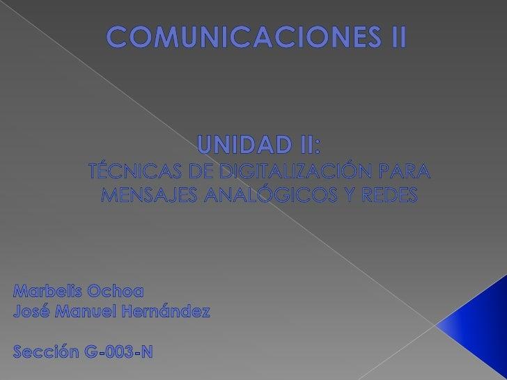 COMUNICACIONES II<br />UNIDAD II: <br />TÉCNICAS DE DIGITALIZACIÓN PARA <br />MENSAJES ANALÓGICOS Y REDES <br />Marbelis O...