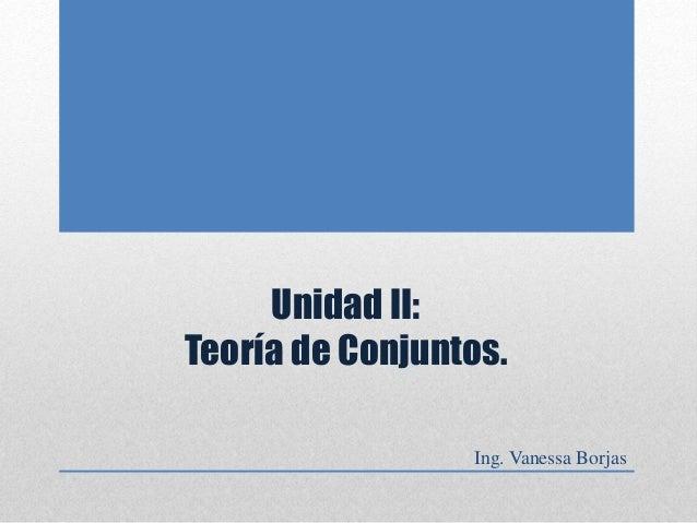 Unidad II: Teoría de Conjuntos. Ing. Vanessa Borjas