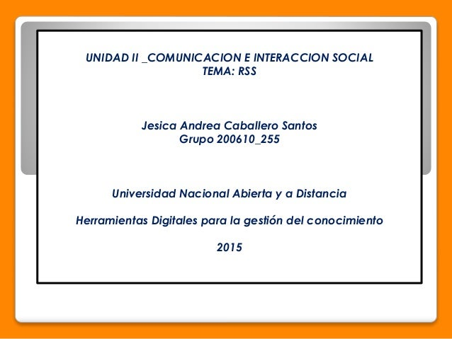 UNIDAD II _COMUNICACION E INTERACCION SOCIAL TEMA: RSS Jesica Andrea Caballero Santos Grupo 200610_255 Universidad Naciona...