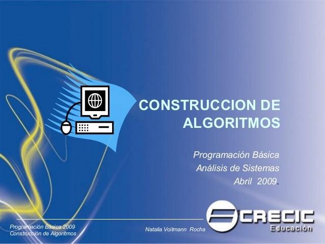 1 Programación Básica 2009 Construcción de Algoritmos Natalia Voitmann Rocha 1 CONSTRUCCION DE ALGORITMOS Programación Bás...