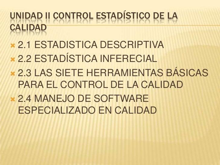 UNIDAD II CONTROL ESTADÍSTICO DE LACALIDAD 2.1 ESTADISTICA DESCRIPTIVA 2.2 ESTADÍSTICA INFERECIAL 2.3 LAS SIETE HERRAMI...