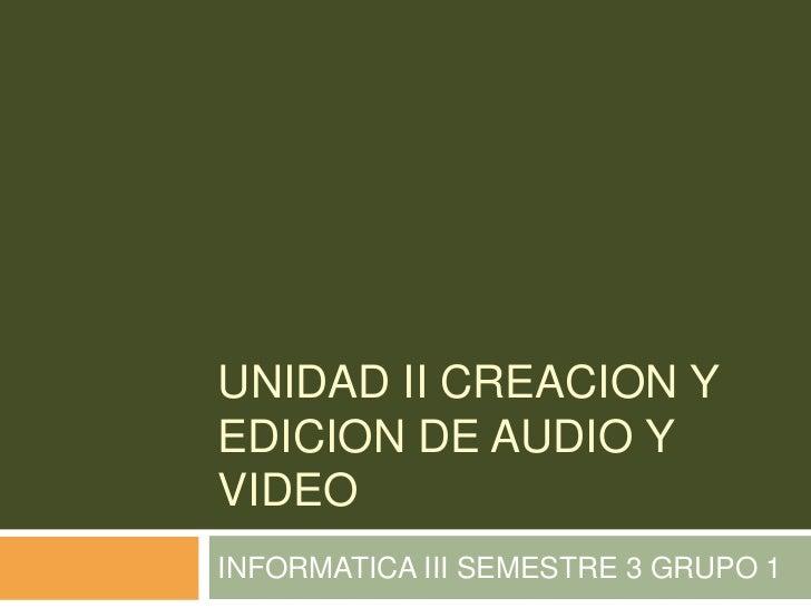 UNIDAD II CREACION YEDICION DE AUDIO YVIDEOINFORMATICA III SEMESTRE 3 GRUPO 1