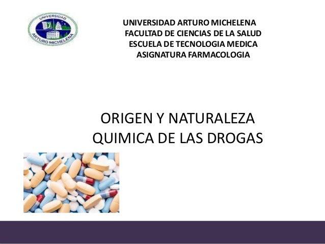 UNIVERSIDAD ARTURO MICHELENA FACULTAD DE CIENCIAS DE LA SALUD ESCUELA DE TECNOLOGIA MEDICA ASIGNATURA FARMACOLOGIA ORIGEN ...