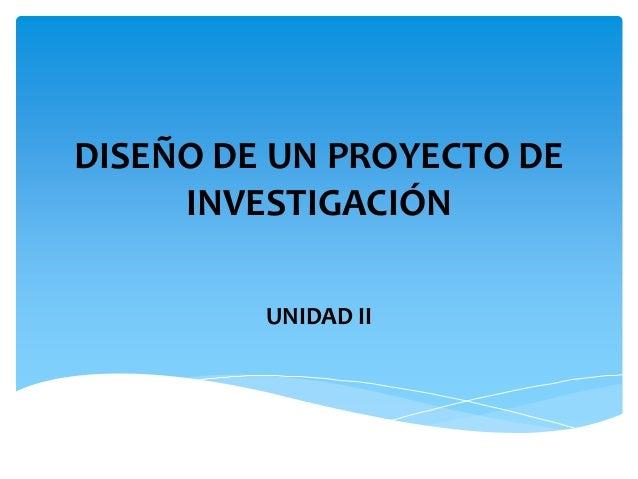 DISEÑO DE UN PROYECTO DE INVESTIGACIÓN UNIDAD II