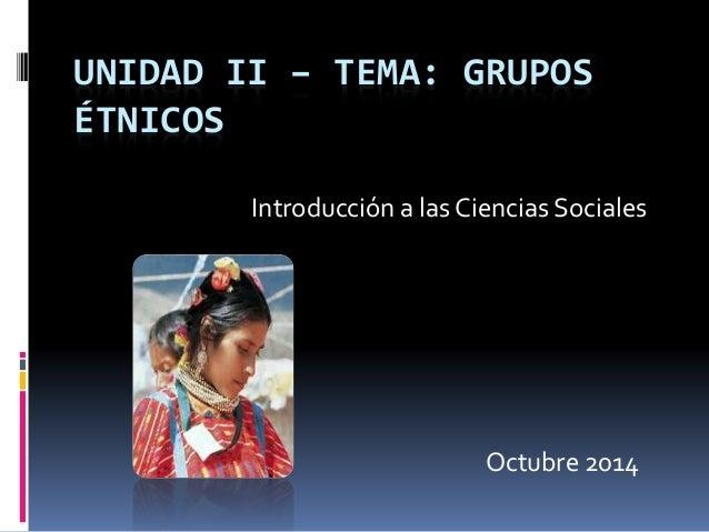 UNIDAD II – TEMA: GRUPOS ÉTNICOS Introducción a las Ciencias Sociales Octubre 2014