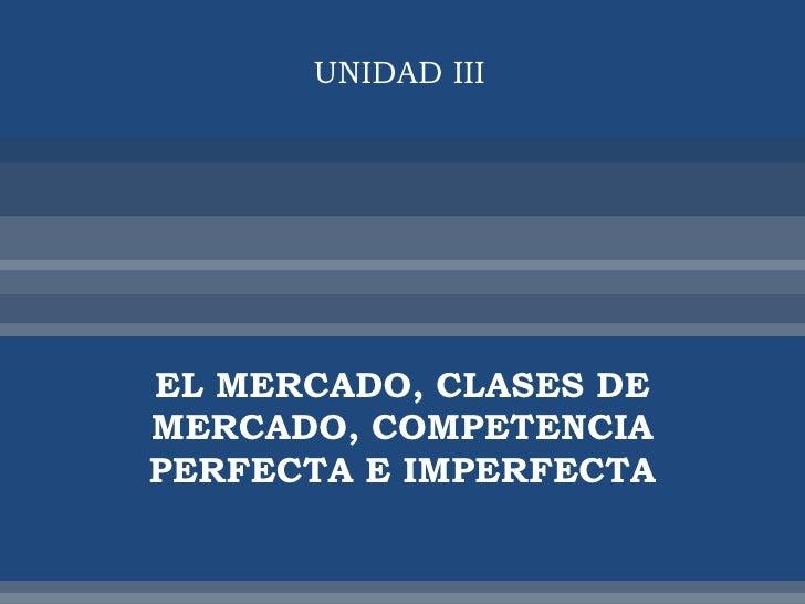 UNIDAD III     EL MERCADO, CLASES DE MERCADO, COMPETENCIA PERFECTA E IMPERFECTA