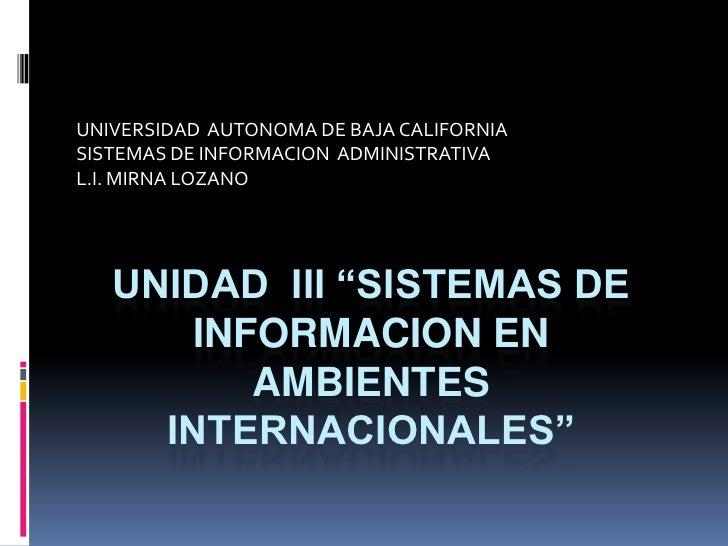 UNIVERSIDAD  AUTONOMA DE BAJA CALIFORNIA<br />SISTEMAS DE INFORMACION  ADMINISTRATIVA<br />L.I. MIRNA LOZANO<br />UNIDAD  ...