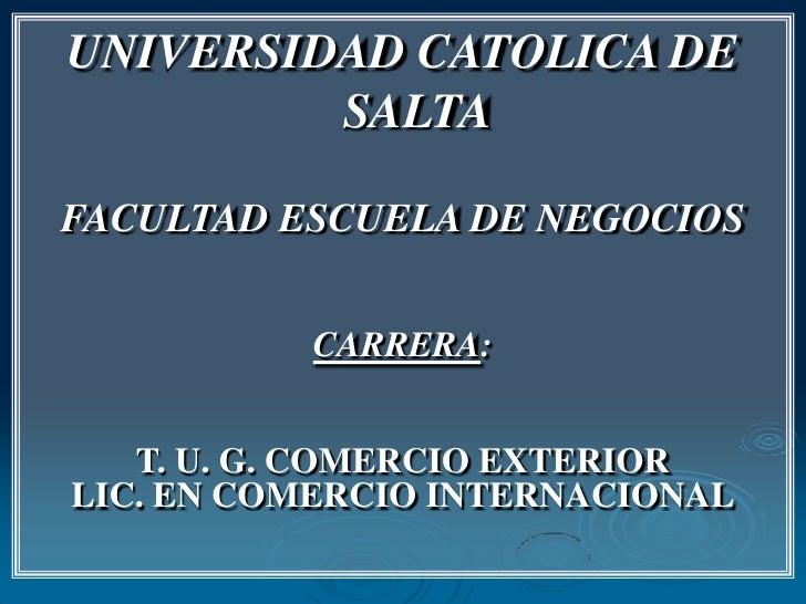 UNIVERSIDAD CATOLICA DE SALTA<br />FACULTAD ESCUELA DE NEGOCIOS<br />CARRERA:<br />T. U. G. COMERCIO EXTERIOR<br />LIC. EN...