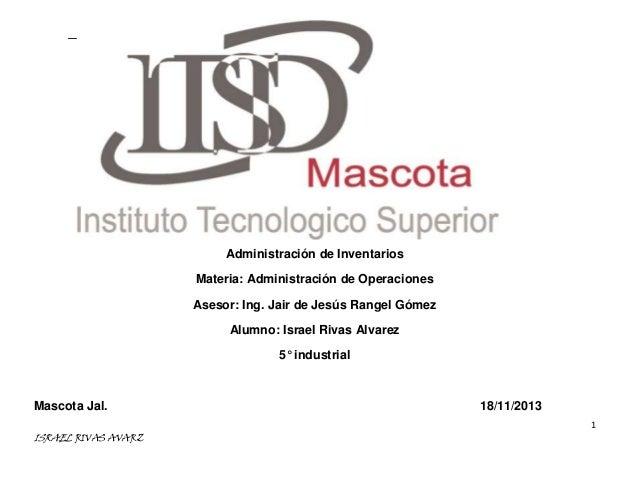 Administración de Inventarios Materia: Administración de Operaciones Asesor: Ing. Jair de Jesús Rangel Gómez Alumno: Israe...