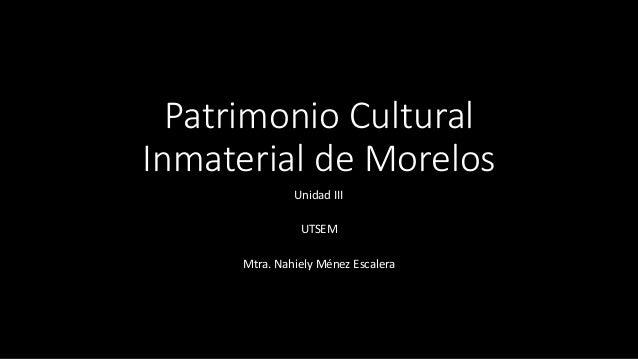Patrimonio Cultural Inmaterial de Morelos Unidad III UTSEM Mtra. Nahiely Ménez Escalera