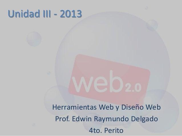 Unidad III - 2013 Herramientas Web y Diseño Web Prof. Edwin Raymundo Delgado 4to. Perito